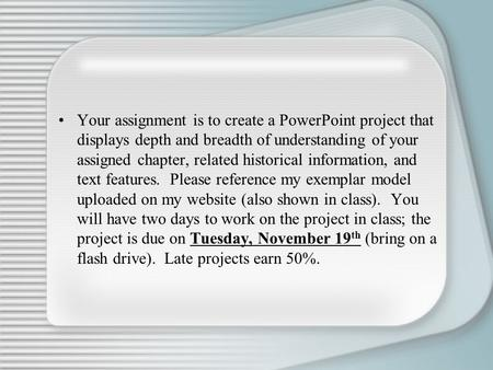 Your assignment is to create a PowerPoint project that displays depth and breadth of understanding of your assigned chapter, related historical information,
