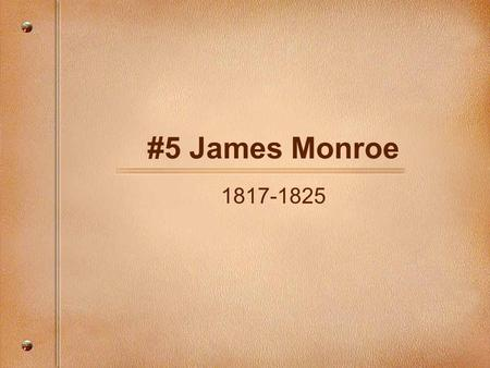 "#5 James Monroe 1817-1825. ""The Last of the Revolutionaries"" Born: April 28. 1758 Parents: Spence and Elizabeth (Jones) Monroe. Wife: Elizabeth (Kortright)"