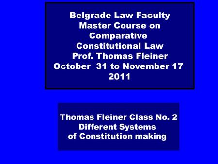 Thomas Fleiner Class No. 2 Different Systems of Constitution making Belgrade Law Faculty Master Course on Comparative Constitutional Law Prof. Thomas Fleiner.
