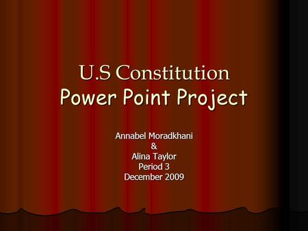 U.S Constitution Power Point Project Annabel Moradkhani & Alina Taylor Period 3 December 2009.