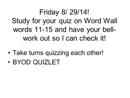Friday 8/ 29/14! Study for your quiz on Word Wall words 11-15 and have your bell- work out so I can check it! Take turns quizzing each other! BYOD QUIZLET.
