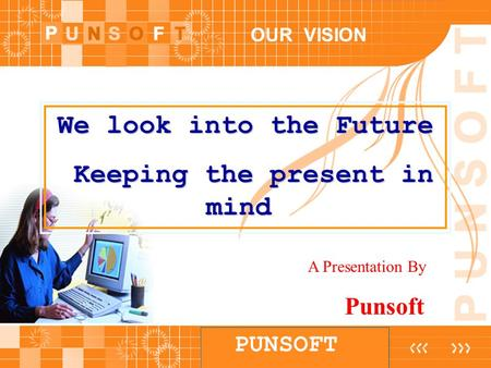 PUNSOFT OUR VISION We look into the Future Keeping the present in mind Keeping the present in mind A Presentation By Punsoft.
