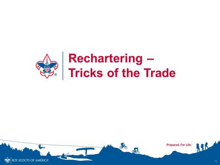 1 Rechartering – Tricks of the Trade. Objective - To make sure that the rechartering process goes as smoothly as possible for everyone involved – -Unit.