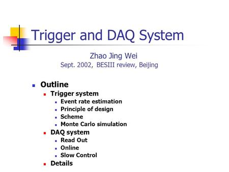 Trigger and DAQ System Zhao Jing Wei Sept. 2002, BESIII review, Beijing Outline Trigger system Event rate estimation Principle of design Scheme Monte Carlo.