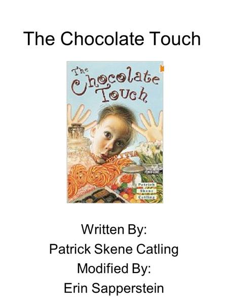 The Chocolate Touch Written By: Patrick Skene Catling Modified By: Erin Sapperstein.