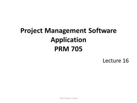 Project Management Software Application PRM 705 Lecture 16 Mian Wasim Irshad.