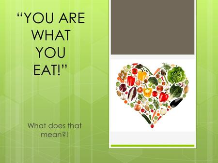 """YOU ARE WHAT YOU EAT!"" What does that mean?!."