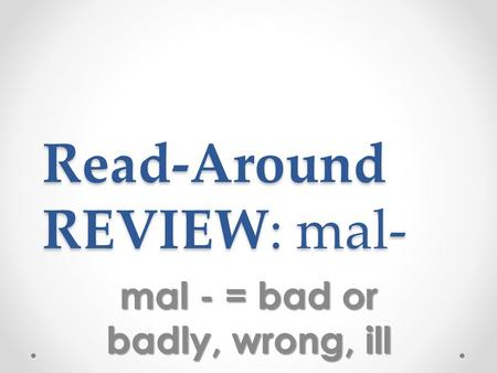 Read-Around REVIEW: mal- mal - = bad or badly, wrong, ill.
