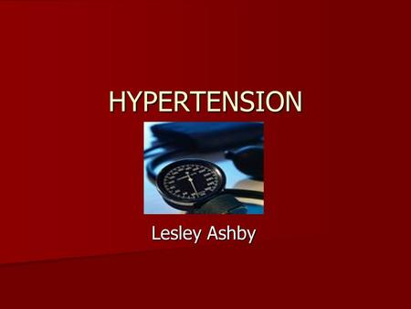 HYPERTENSION Lesley Ashby. DEFINITION NICE define hypertension as persistent raised blood pressure above 140/90 mmHg NICE define hypertension as persistent.