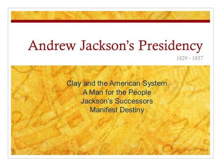 Andrew Jackson's Presidency 1829 - 1837 Clay and the American System A Man for the People Jackson's Successors Manifest Destiny.