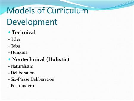 Models of Curriculum Development Technical - Tyler - Taba - Hunkins Nontechnical (Holistic) - Naturalistic - Deliberation - Six-Phase Deliberation - Postmodern.
