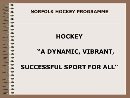 "NORFOLK HOCKEY PROGRAMME HOCKEY ""A DYNAMIC, VIBRANT, SUCCESSFUL SPORT FOR ALL"""