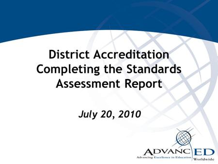 District Accreditation Completing the Standards Assessment Report July 20, 2010.