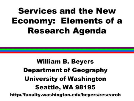 Services and the New Economy: Elements of a Research Agenda William B. Beyers Department of Geography University of Washington Seattle, WA 98195