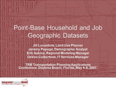 Point-Base Household and Job Geographic Datasets Jill Locantore, Land Use Planner Jeremy Papuga, Demographic Analyst Erik Sabina, Regional Modeling Manager.
