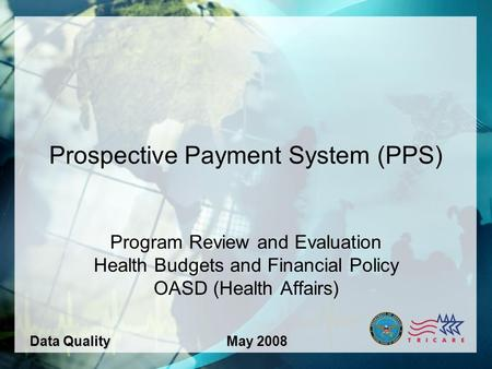 1 Prospective Payment System (PPS) Program Review and Evaluation Health Budgets and Financial Policy OASD (Health Affairs) Data QualityMay 2008.