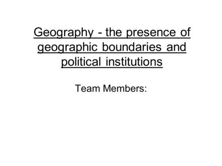 Geography - the presence of geographic boundaries and political institutions Team Members: