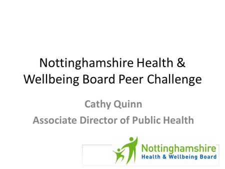 Nottinghamshire Health & Wellbeing Board Peer Challenge Cathy Quinn Associate Director of Public Health.