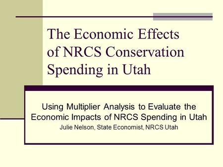 Using Multiplier Analysis to Evaluate the Economic Impacts of NRCS Spending in Utah Julie Nelson, State Economist, NRCS Utah The Economic Effects of NRCS.
