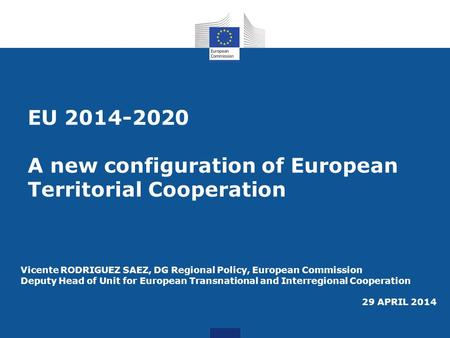 EU 2014-2020 A new configuration of European Territorial Cooperation Vicente RODRIGUEZ SAEZ, DG Regional Policy, European Commission Deputy Head of Unit.
