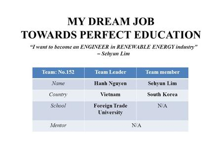 MY DREAM JOB TOWARDS PERFECT EDUCATION Team: No.152Team LeaderTeam member NameHanh NguyenSehyun Lim CountryVietnamSouth Korea SchoolForeign Trade University.
