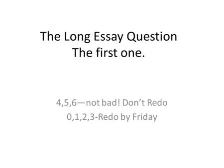 The Long Essay Question The first one. 4,5,6—not bad! Don't Redo 0,1,2,3-Redo by Friday.