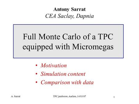 A. SarratTPC jamboree, Aachen, 14/03/07 1 Full Monte Carlo of a TPC equipped with Micromegas Antony Sarrat CEA Saclay, Dapnia Motivation Simulation content.