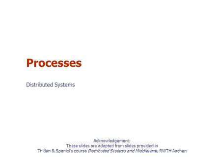 Acknowledgement: These slides are adapted from slides provided in Thißen & Spaniol's course Distributed Systems and Middleware, RWTH Aachen Processes Distributed.