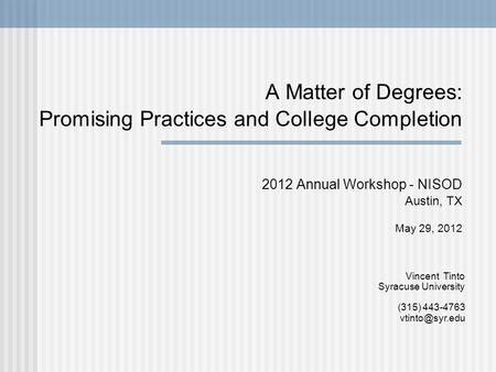 A Matter of Degrees: Promising Practices and College Completion 2012 Annual Workshop - NISOD Austin, TX May 29, 2012 Vincent Tinto Syracuse University.