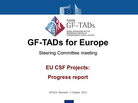 GF-TADs for Europe Steering Committee meeting EU CSF Projects: Progress report AFSCA - Brussels – 1 October 2015.