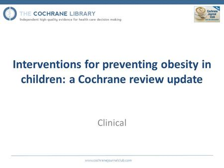 Interventions for preventing obesity in children: a Cochrane review update www.cochranejournalclub.com Clinical.