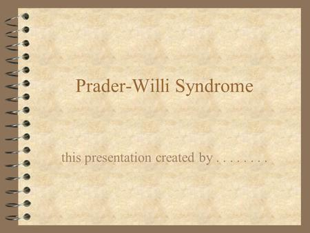 Prader-Willi Syndrome this presentation created by........