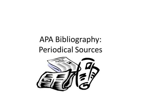 APA Bibliography: Periodical Sources. Periodicals Periodicals are published at regular intervals. Usually once a week or more – Journals – Magazines –