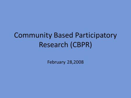 Community Based Participatory Research (CBPR) February 28,2008.