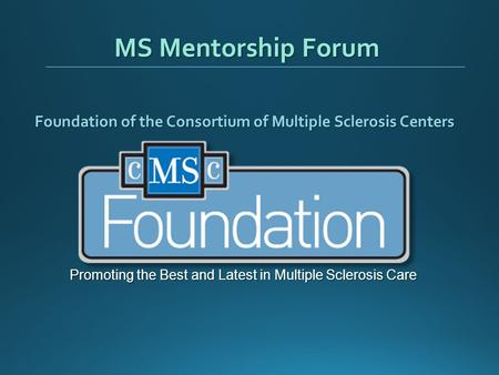 MS Mentorship Forum Foundation of the Consortium of Multiple Sclerosis Centers Promoting the Best and Latest in Multiple Sclerosis Care.