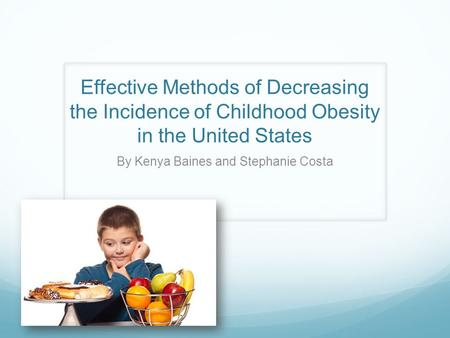 Effective Methods of Decreasing the Incidence of Childhood <strong>Obesity</strong> in the United States By Kenya Baines and Stephanie Costa.