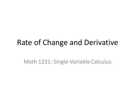 Rate of Change and Derivative Math 1231: Single-Variable Calculus.