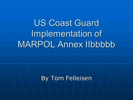 US Coast Guard Implementation of MARPOL Annex IIbbbbb By Tom Felleisen.