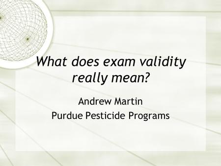 What does exam validity really mean? Andrew Martin Purdue Pesticide Programs.