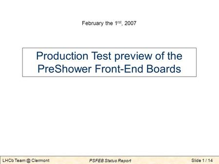 Slide 1 / 14 PSFEB Status Report LHCb Clermont Production Test preview of the PreShower Front-End Boards February the 1 rst, 2007.