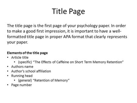 Title Page The title page is the first page of your psychology paper. In order to make a good first impression, it is important to have a well-formatted.