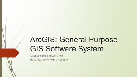 ArcGIS: General Purpose GIS Software System Xiaosiqi Yang and Luyi Chen Group 16 - CSCI 5715 - Fall 2015.