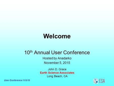 User Conference 11/5/15 Welcome John D. Grace Earth Science Associates Long Beach, CA 10 th Annual User Conference Hosted by Anadarko November 5, 2015.