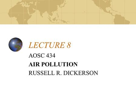 LECTURE 8 AOSC 434 AIR POLLUTION RUSSELL R. DICKERSON.