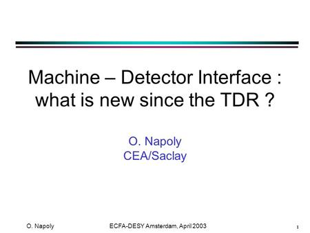 1 O. Napoly ECFA-DESY Amsterdam, April 2003 Machine – Detector Interface : what is new since the TDR ? O. Napoly CEA/Saclay.