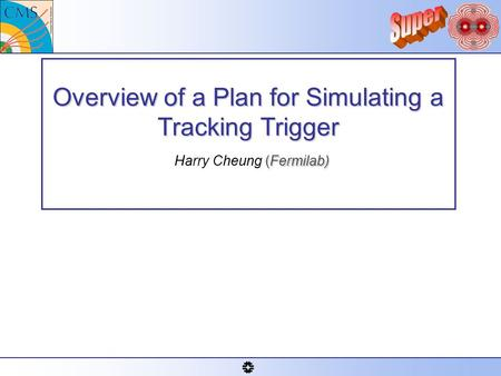 Overview of a Plan for Simulating a Tracking Trigger (Fermilab) Overview of a Plan for Simulating a Tracking Trigger Harry Cheung (Fermilab)