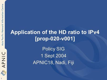 1 Application of the HD ratio to IPv4 [prop-020-v001] Policy SIG 1 Sept 2004 APNIC18, Nadi, Fiji.