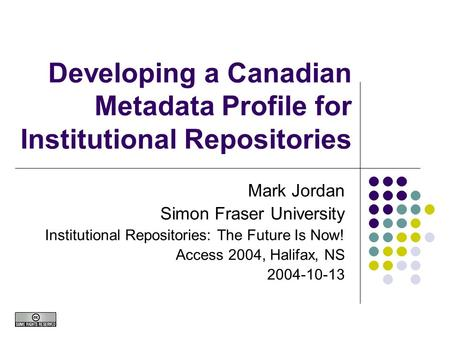 Developing a Canadian Metadata Profile for Institutional Repositories Mark Jordan Simon Fraser University Institutional Repositories: The Future Is Now!