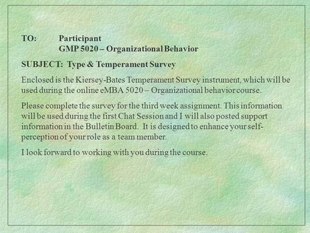 TO: Participant GMP 5020 – Organizational Behavior SUBJECT: Type & Temperament Survey Enclosed is the Kiersey-Bates Temperament Survey instrument, which.
