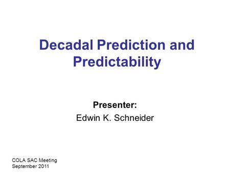 Decadal Prediction and Predictability Presenter: Edwin K. Schneider COLA SAC Meeting September 2011.